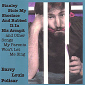 Stanley Stole My Shoelace and Rubbed it in His Armpit and other Songs My Parents Won't Let Me Sing by Barry Louis Polisar
