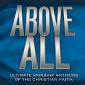 Above All - Ultimate Worship Anthems of the Christian Faith by Various Artists