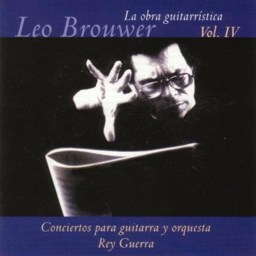 La Obra Guitarrística De Leo Brouwer, Vol. IV: Conciertos Para Guitarra Y Orquesta by Rey Guerra