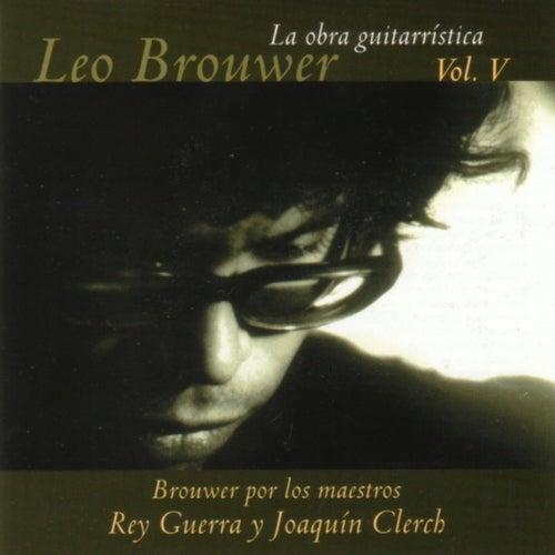 La Obra Guitarrística De Leo Brouwer, Vol. V: Brouwer Por Los Maestros Rey Guerra Y Joaquín Clerch by Rey Guerra