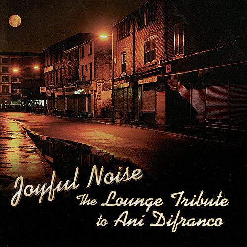 Joyful Noise: The Lounge Tribute To Ani DiFranco by Lounge Brigade