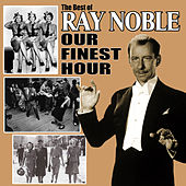 Our Finest Hour: The Best of Ray Noble by Ray Noble
