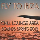Fly to Ibiza (Chill Lounge Area Sounds Spring 2013) by Various Artists