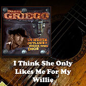 I Think She Only Likes Me for My Willie by Danny Griego