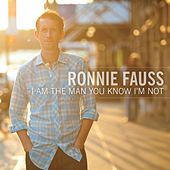 I Am The Man You Know I'm Not by Ronnie Fauss