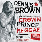 Reggae Anthology: Dennis Brown - Crown Prince of Reggae - Singles (1972-1985) by Dennis Brown
