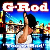 You're Bad by G-Rod