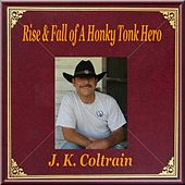 Rise & Fall of a Honky Tonk Hero by J. K. Coltrain
