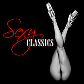 Sexy Classics (Sexy, Sensual, Erotic Classical Music) by Various Artists
