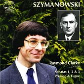 Szymanowski, K: Sonatas 1, 2, 3 / Prelude and Fugue by Raymond Clarke