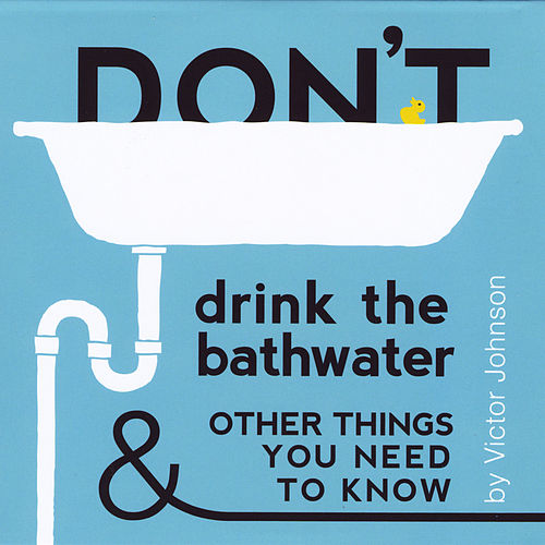 Don't Drink the Bathwater and Other Things You Need to Know by Victor Johnson