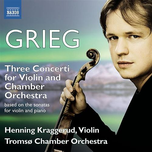 Grieg: 3 Concerti for Violin & Chamber Orchestra based on the Sonatas for Violin and Piano by Henning Kraggerud