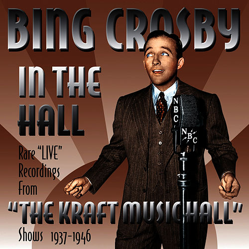 Bing Crosby in the Hall - Rare 'Live' Recordings From 'The Kraft Music Hall' Shows 1937-1946 by Bing Crosby