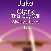This Guy Will Always Love U by Jake Clark
