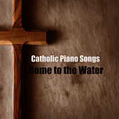 Catholic Piano Songs: Come to the Water by The O'Neill Brothers Group