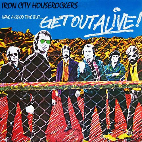 Have A Good Time... But Get Out Alive by Iron City Houserockers