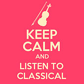 Keep Calm and Listen to Classical by Various Artists