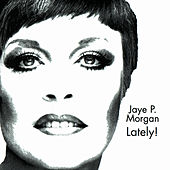 JAYE P. MORGAN LATELY! by Jaye P. Morgan
