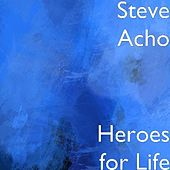 Heroes for Life by Steve Acho