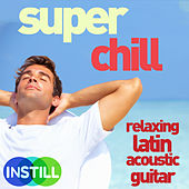 Super Chill - Relaxing Latin Acoustic Guitar Music by Various Artists