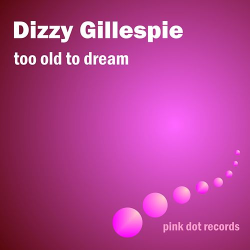 Too Old To Dream by Dizzy Gillespie