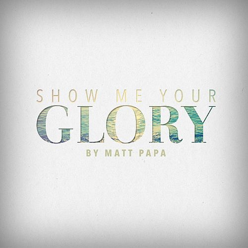 Show Me Your Glory - Single by Matt Papa