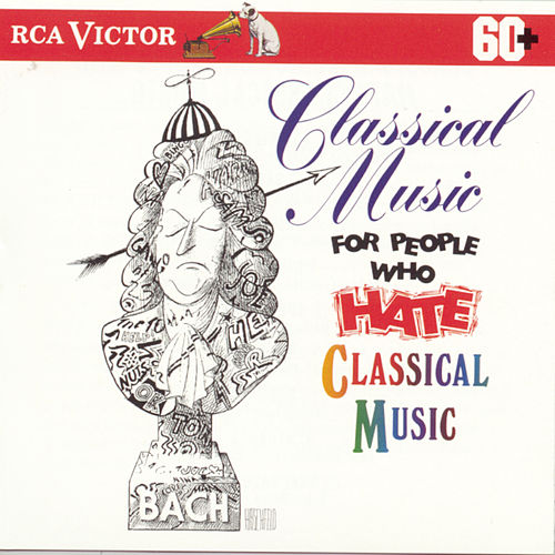 Classical Music For People Who Hate Classical Music by Various Artists
