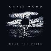 None the Wiser by Chris Wood