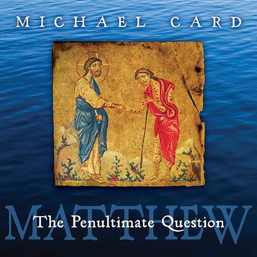 Matthew: The Penultimate Question by Michael Card