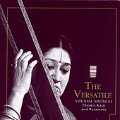 The Versatile Shubha Mudgal - Thumri, Kajri And Baramasa by Shubha Mudgal