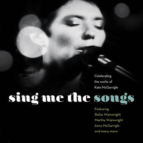 Sing Me the Songs Celebrating the works of Kate McGarrigle by Various Artists