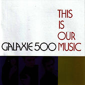 This Is Our Music by Galaxie 500