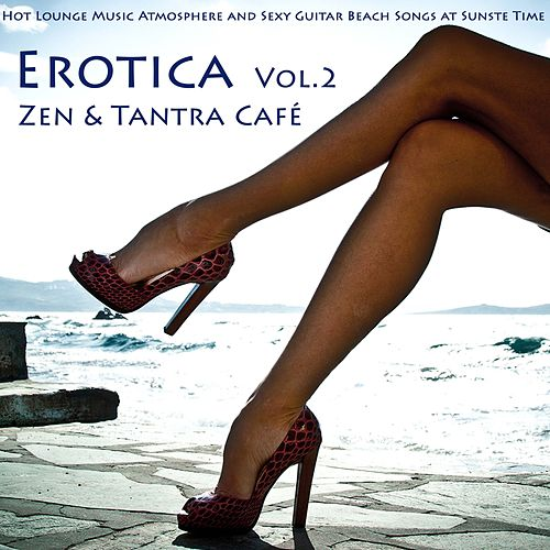 Erotica, Vol. 2 - Zen & Tantra Café - Hot Lounge Music Atmosphere and Sexy Guitar Beach Songs At Sunste Time by Ibiza Del Mar