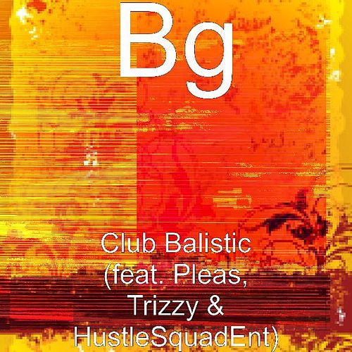 Club Balistic (feat. Pleas, Trizzy & HustleSquadEnt) by B.G.