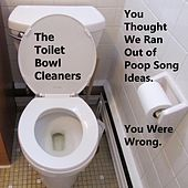 You Thought We Ran Out of Poop Song Ideas. You Were Wrong. by The Toilet Bowl Cleaners