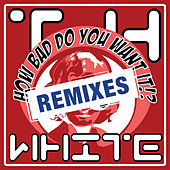 How Bad Do You Want Remixes !? by T.H. White