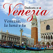 Dedicato a: Venezia - Venezia, la luna e tu by Various Artists