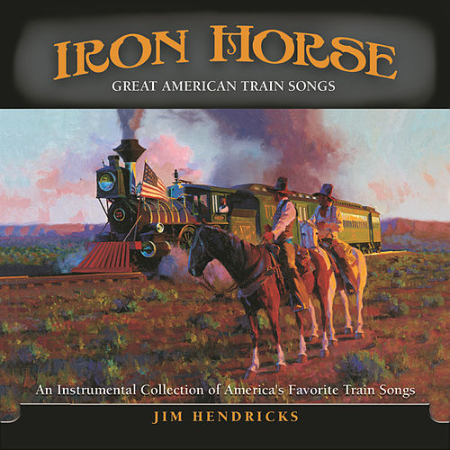 Iron Horse: Great American Train Songs by Jim Hendricks