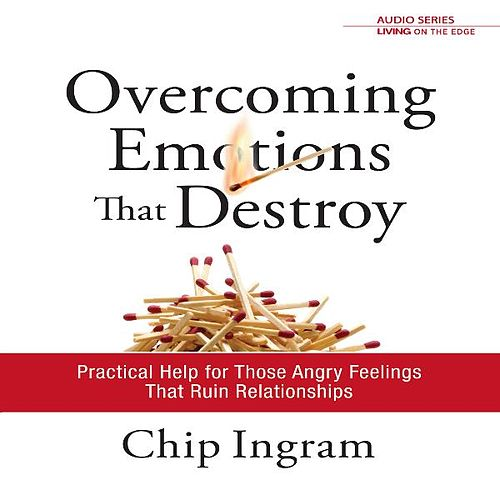 Overcoming Emotions That Destroy: Practical Help for Those Angry Feelings That Ruin Relationships by Chip Ingram
