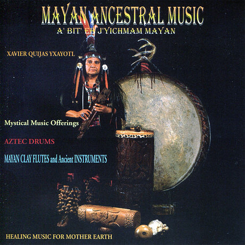 Mayan Ancestral Music by Xavier Quijas Yxayotl