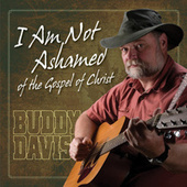 I Am Not Ashamed of the Gospel of Christ by Buddy Davis