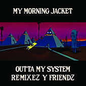 Outta My System: Remixez Y Friendz by My Morning Jacket