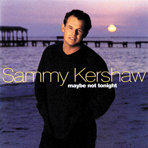 Maybe Not Tonight by Sammy Kershaw