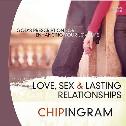 Love, Sex and Lasting Relationships - God's Prescription for Enhancing Your Love Life by Chip Ingram