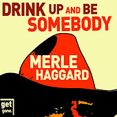 Drink up and Be Somebody - The Great Songs of Merle Haggard by Merle Haggard