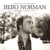 Between The Dreaming And The Coming True by Bebo Norman