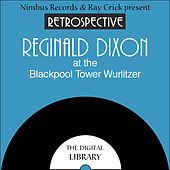 A Retrospective Reginald Dixon at the Blackpool Tower Wurlitzer by Reginald Dixon