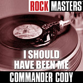 Rock Masters: I Should Have Been Me by Commander Cody