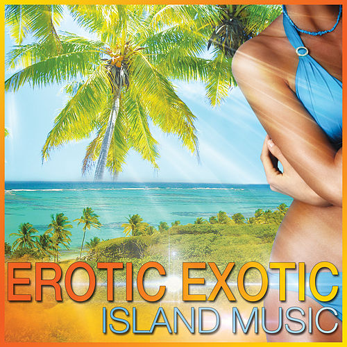 Erotic Exotic Island Music by Various Artists