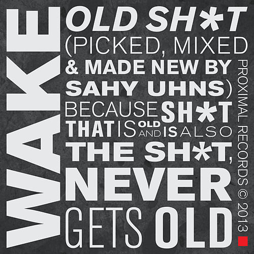 Old Sh*t (Picked, Mixed & Made New by Sahy Uhns) Because Sh*t That Is Old and Is Also the Sh*t, Never Gets Old by Wake